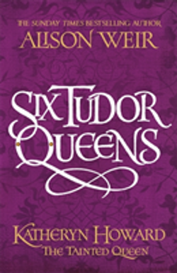 Six Tudor Queens: Katheryn Howard, The Tainted Queen