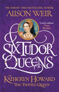 Six Tudor Queens: Katheryn Howard, the Tainted Queen - Six Tudor Queens 5