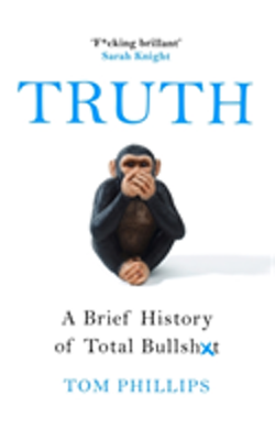 Truth: A Brief History of Lies, Deception and Total Bullsh*t