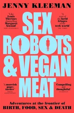 Sex Robots & Vegan Meat - Adventures at the Frontier of Birth, Food, Sex &