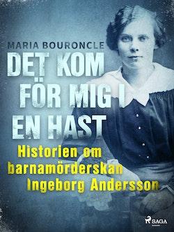 Det kom för mig i en hast : Historien om barnamörderskan Ingeborg Andersson