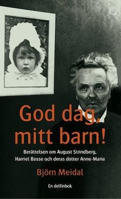 God dag, mitt barn! : Berättelsen om August Strindberg, Harriet Bosse och deras dotter Anne-Marie