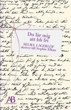 Du lär mig att bli fri : Selma Lagerlöf skriver till Sophie Elkan