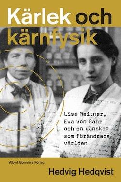 Kärlek och kärnfysik : Lise Meitner, Eva von Bahr och en vänskap som förändrade världen
