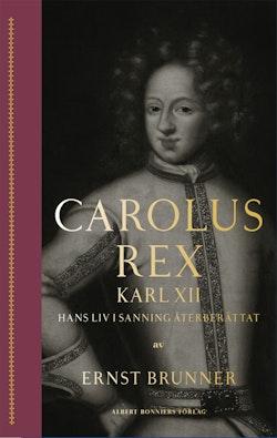 Carolus Rex : Karl XII - hans liv i sanning återberättat