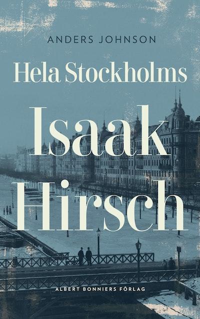 Hela Stockholms Isaak Hirsch : grosshandlare, byggherre, donator 1843-1917