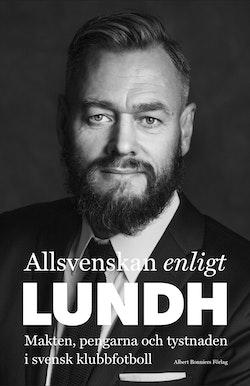 Allsvenskan enligt Lundh : makten, pengarna och tystnaden i svensk klubbfotboll