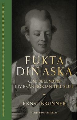 Fukta din aska : C.M. Bellmans liv från början till slut