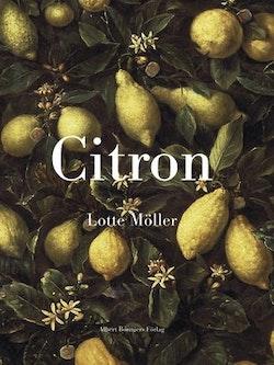 Citron : Om citronen i Europas historia, konst, läkekonst, trädgårdar, formgivning och matlagning samt 40 citronrecept