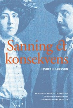 Sanning och konsekvens : Marika Stiernstedt, Ludvig Nordström och de biografiska berättelserna