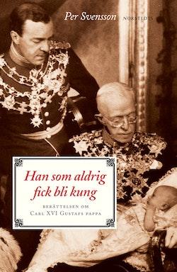 Han som aldrig fick bli kung : berättelsen om Carl XVI Gustafs pappa