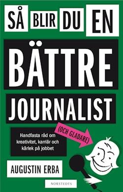 Så blir du en bättre journalist (och gladare) : handfasta råd om kreativitet, karriär och kärlek på jobbet