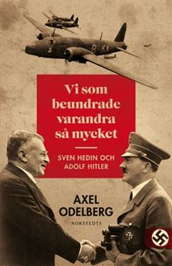 Vi som beundrade varandra så mycket : Sven Hedin och Adolf Hitler