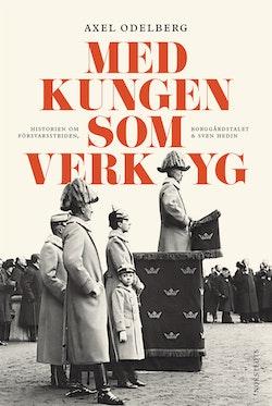 Med kungen som verktyg : historien om försvarsstriden, borggårdskrisen & Sven Hedin