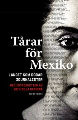 Tårar för Mexiko : landet som dödar journalister - med introduktion av Erik de la Reguera