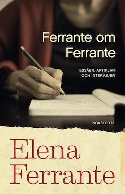 Ferrante om Ferrante : essäer, artiklar och intervjuer