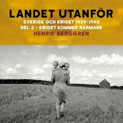 Landet utanför: Sverige och kriget 1939-1940 Del 1:2 : Kriget kommer närmare
