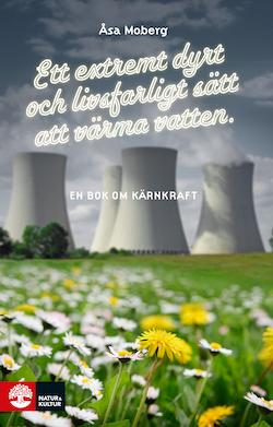 Ett extremt dyrt och livsfarligt sätt att värma vatten : en bok om kärnkraft