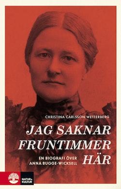 Jag saknar fruntimmer här : en biografi över Anna Bugge Wicksell