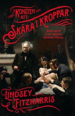 Konsten att skära i kroppar : Joseph Lister & den moderna kirurgins födelse