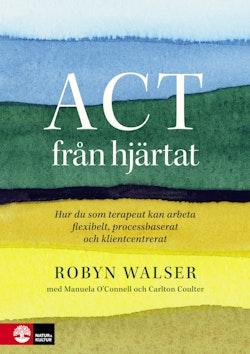 ACT från hjärtat : hur du som terapeut kan arbeta flexibelt, processbaserat och klientbaserat