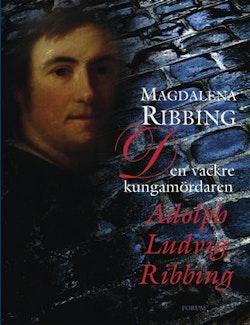 Den vackre kungamördaren, Adolph Ludvig Ribbing : om en särdeles man, hans tid och samtida åren 1765-1843