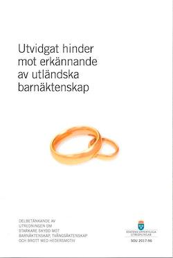 Utvidgat hinder mot erkännande av utländska barnäktenskap. SOU 2017:96 : Delbetänkande från Utredningen om starkare skydd mot barnäktenskap, tvångsäktenskap och brott med hedersmotiv