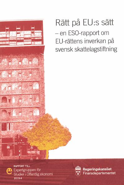 Rätt på EU:s sätt. ESO-rapport 2019:4 : En ESO-rapport om EU-rättens inverkan på svensk skattelagstiftning