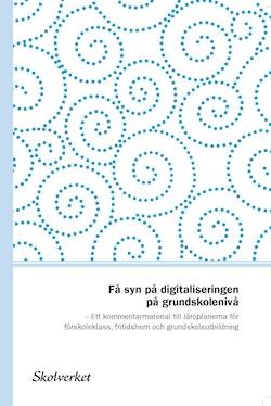 Få syn på digitaliseringen på grundskolenivå. Ett kommentarmaterial till läroplanerna för förskoleklass, fritidshem och grundskoleutbildning
