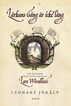 Lärkans sång är icke lång : om skalden och äventyraren Lars Wivallius