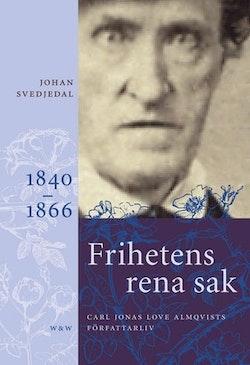 Frihetens rena sak : Carl Jonas Love Almqvists författarliv 1841-1866