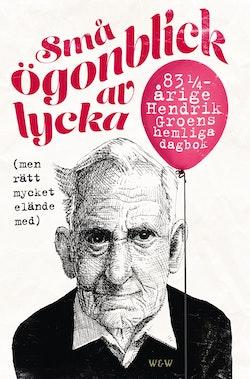Små ögonblick av lycka (men rätt mycket elände med) : 83 1/4 Hendrik Groens hemliga dagbok