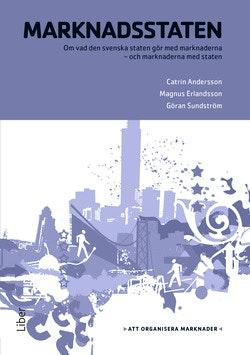 Marknadsstaten : om vad den svenska staten gör med marknaderna, och marknaderna med staten