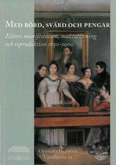 Med börd, svärd och pengar : eliters manifestation, maktutövning och reproduktion 1650-1900
