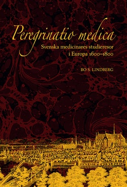 Peregrinatio medica: Svenska medicinares studieresor i Europa 1600–1800