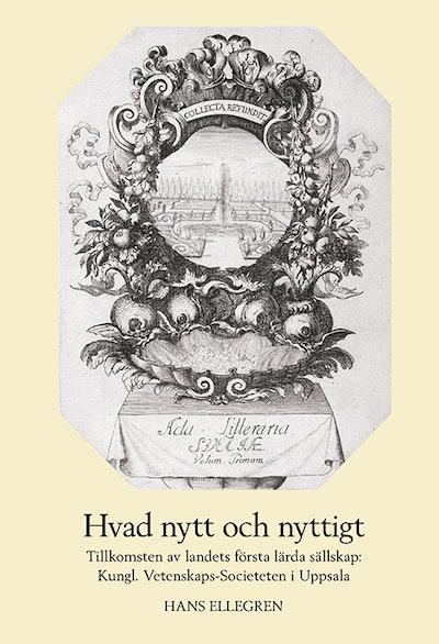 Hvad nytt och nyttigt. Tillkomsten av Sveriges första lärda sällskap: Kungl. Vetenskaps-Societeten i Uppsala