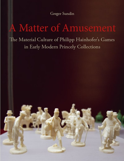 A Matter of Amusement: The Material Culture of Philipp Hainhofer's Games in Early Modern Princely Collections