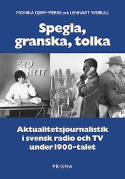 Spegla, granska, tolka : Aktualitetsjournalistik i svensk radio och TV under 1900-talet