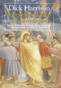 Förrädaren, skökan och självmördaren : historien om Judas Iskariot, Maria Magdalena, Pontius Pilatus och Josef av Arimataia