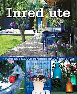Inred ute : planera, bygg och dekorera trädgårdens rum