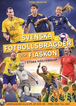 Svenska fotbollsbragder och fiaskon i stora mästerskap : Landslagens alla VM, EM och OS – från 1908 till 2021