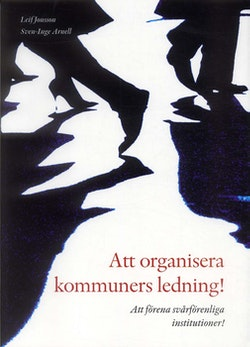 Att organisera kommuners ledning! : att förena svårförenliga institutioner!