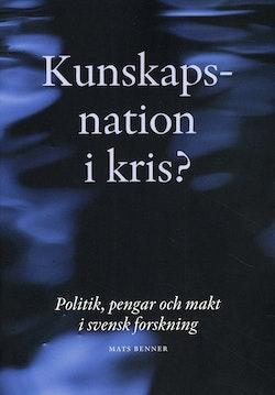 Kunskapsnation i kris? : politik, pengar och makt i svensk forskning