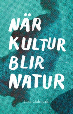 När kultur blir natur : texter i urval 1989 - 2013