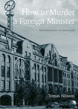How to Murder a Foreign Minister : the Assassination of Anna Lindh