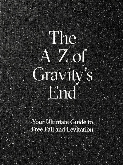 The A-Z of Gravity´s end : your ultimate guide to free fall and levitation