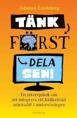 Tänk först, dela sen! : en intervjubok om att integrera ett källkritiskt arbetssätt i undervisningen