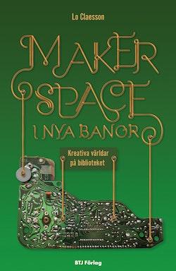 Makerspace i nya banor : kreativa världar på biblioteket