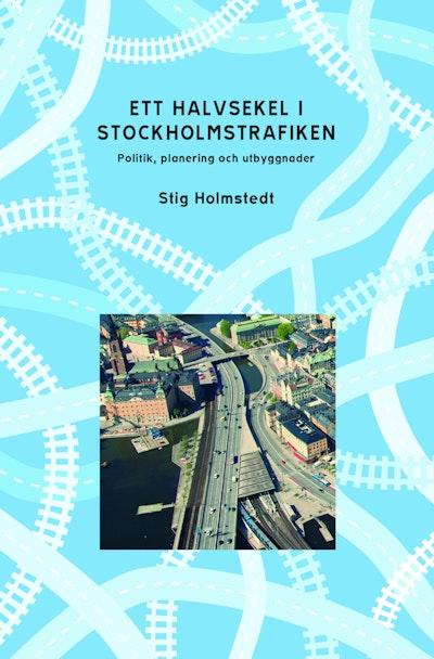 Ett halvsekel i Stockholmstrafiken : politik, planering och utbyggnader