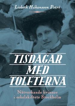 Tisdagar med Tolfterna : nätverkande kvinnor i sekelskiftets Stockholm